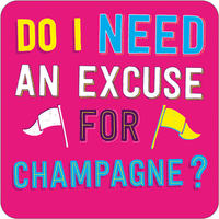 Do I Need An Excuse For Champagne? Funny Coaster
