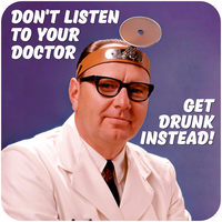 Don't Listen To Your Doctor. Get Drunk Instead! Funny Coaster
